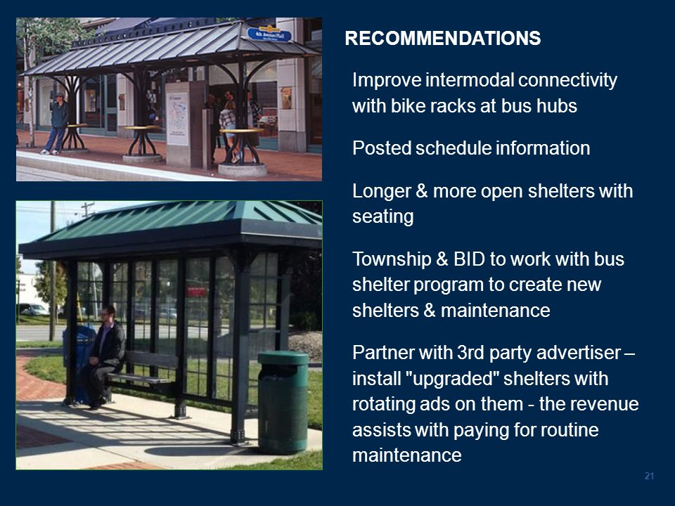 RECOMMENDATIONS 21 Improve intermodal connectivity with bike racks at bus hubs Posted schedule information Longer & more open shelters with seating Township & BID to work with bus shelter program to create new shelters & maintenance Partner with 3rd party advertiser – install upgraded shelters with rotating ads on them - the revenue assists with paying for routine maintenance