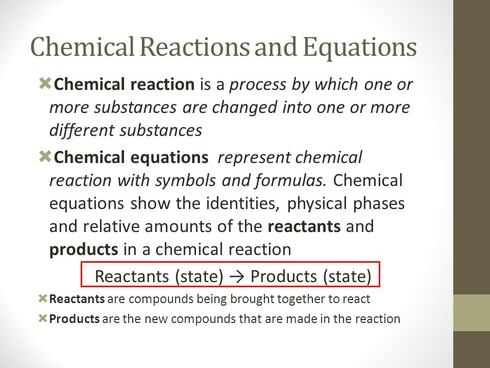  Chemical reaction is a process by which one or more substances are changed into one or more different substances  Chemical equations represent chem