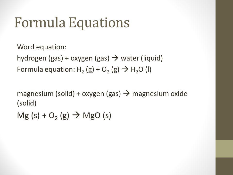 Formula Equations Word equation: hydrogen (gas) + oxygen (gas)  water (liquid) Formula equation: H 2 (g) + O 2 (g)  H 2 O (l) magnesium (solid) + ox