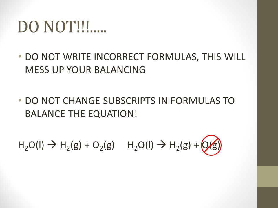 DO NOT!!!..... DO NOT WRITE INCORRECT FORMULAS, THIS WILL MESS UP YOUR BALANCING DO NOT CHANGE SUBSCRIPTS IN FORMULAS TO BALANCE THE EQUATION! H 2 O(l