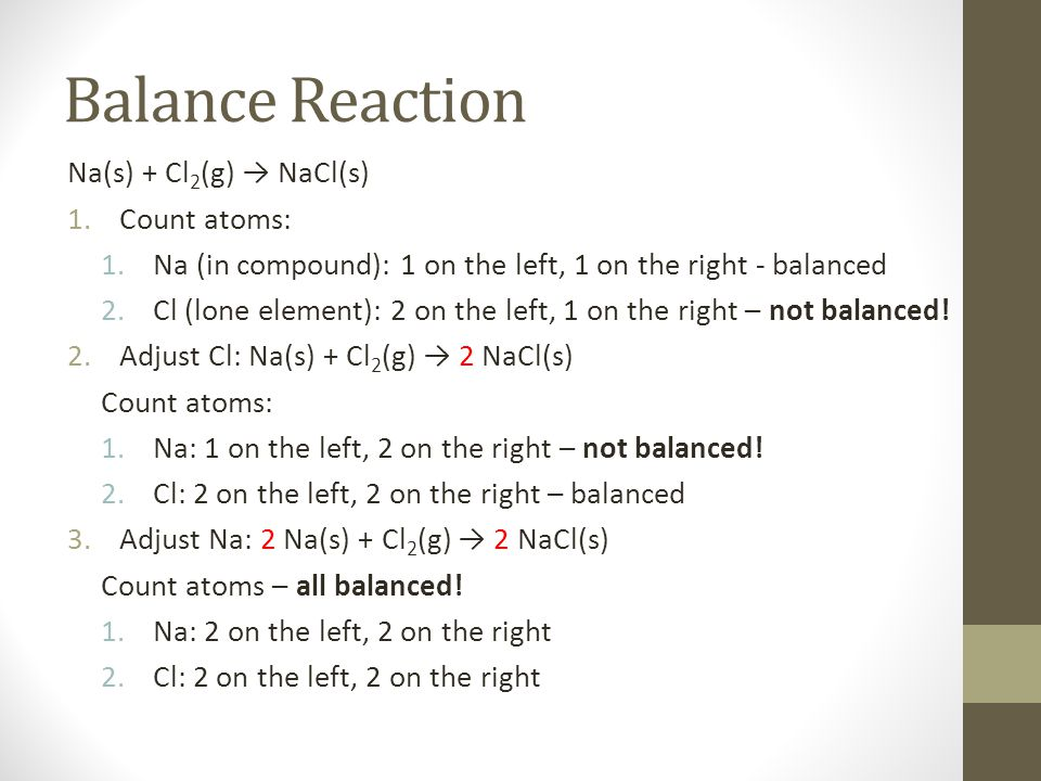 Balance Reaction Na(s) + Cl 2 (g) → NaCl(s) 1.Count atoms: 1.Na (in compound): 1 on the left, 1 on the right - balanced 2.Cl (lone element): 2 on the
