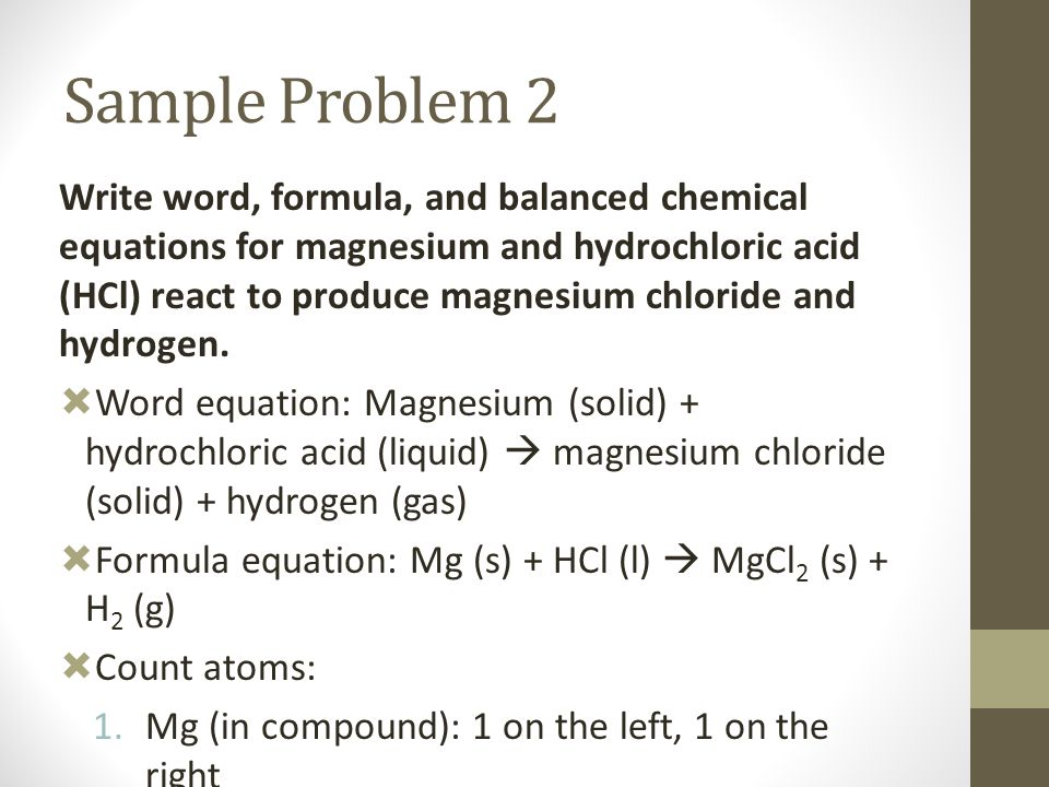 Sample Problem 2 Write word, formula, and balanced chemical equations for magnesium and hydrochloric acid (HCl) react to produce magnesium chloride an
