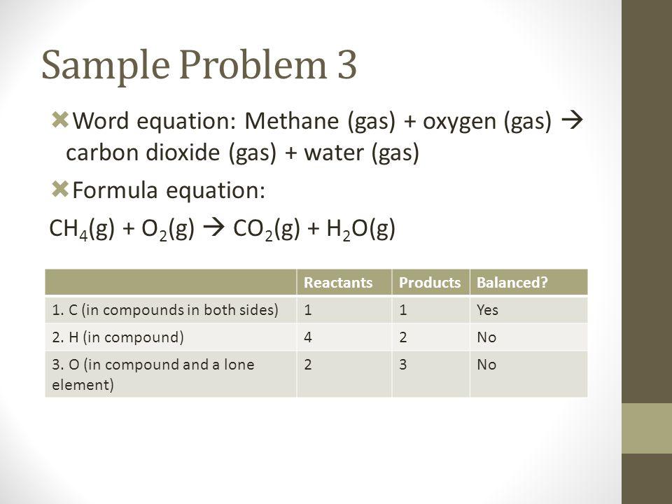  Word equation: Methane (gas) + oxygen (gas)  carbon dioxide (gas) + water (gas)  Formula equation: CH 4 (g) + O 2 (g)  CO 2 (g) + H 2 O(g) Sample