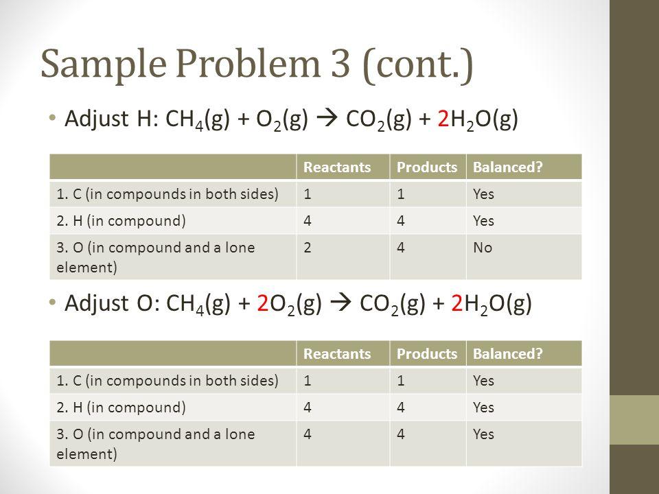 Adjust H: CH 4 (g) + O 2 (g)  CO 2 (g) + 2H 2 O(g) Adjust O: CH 4 (g) + 2O 2 (g)  CO 2 (g) + 2H 2 O(g) Sample Problem 3 (cont.) ReactantsProductsBal