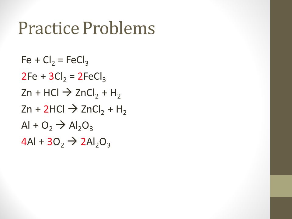 Practice Problems Fe + Cl 2 = FeCl 3 2Fe + 3Cl 2 = 2FeCl 3 Zn + HCl  ZnCl 2 + H 2 Zn + 2HCl  ZnCl 2 + H 2 Al + O 2  Al 2 O 3 4Al + 3O 2  2Al 2 O 3
