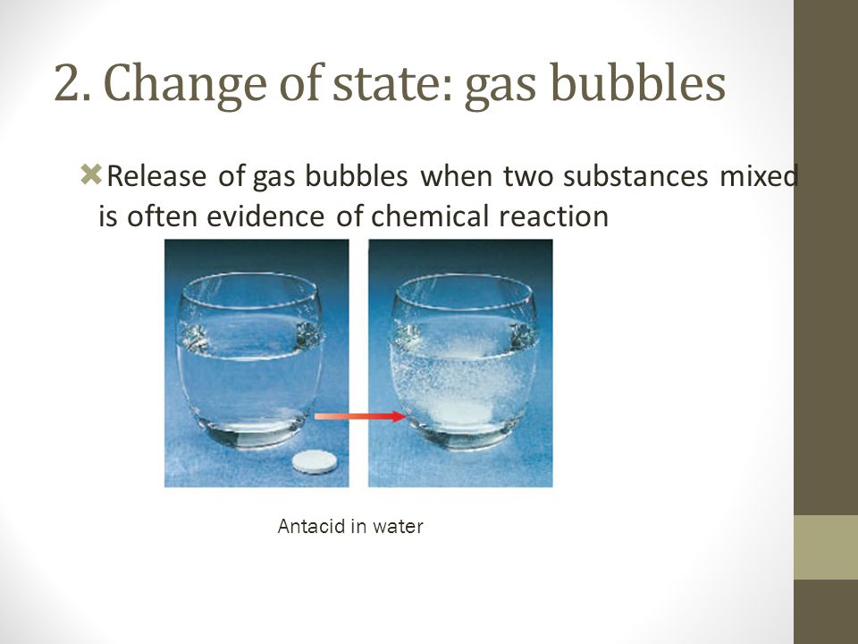 2. Change of state: gas bubbles  Release of gas bubbles when two substances mixed is often evidence of chemical reaction Antacid in water