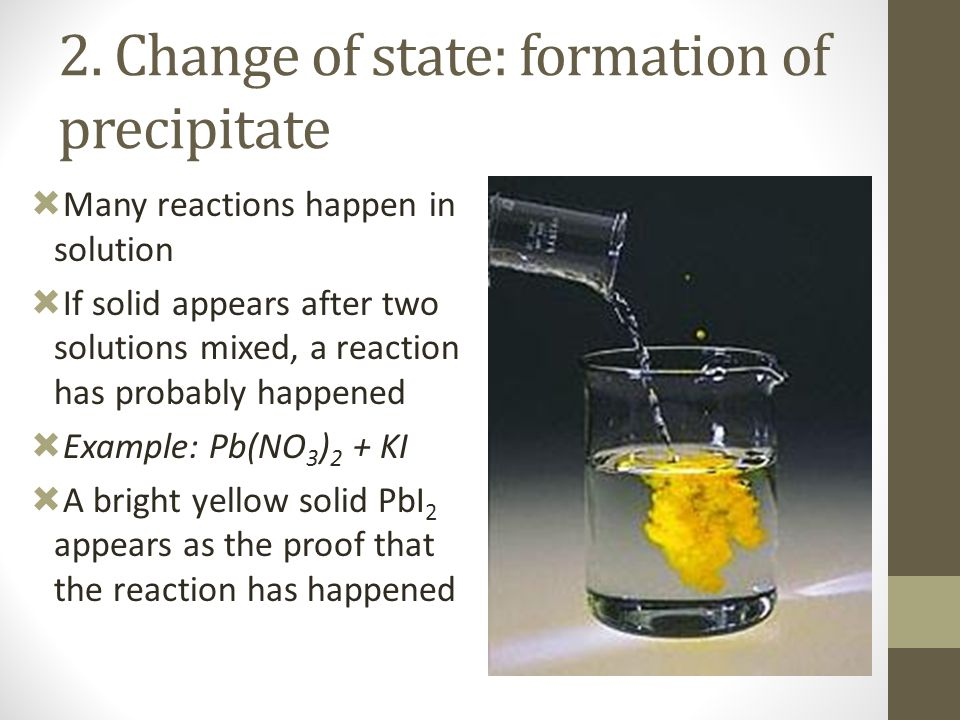 2. Change of state: formation of precipitate  Many reactions happen in solution  If solid appears after two solutions mixed, a reaction has probably