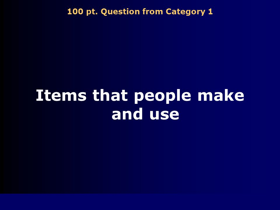 100 pt. Question from Category 1 Items that people make and use
