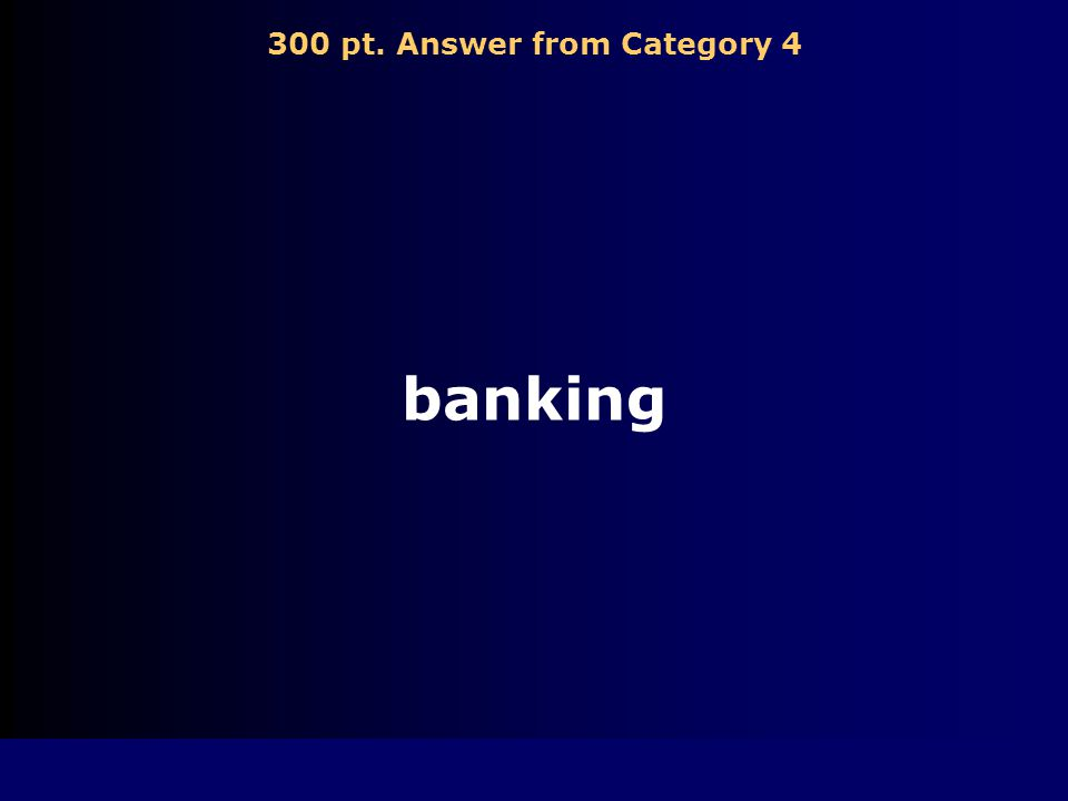 300 pt. Question from Category 4 Industry involved with conducting financial transactions