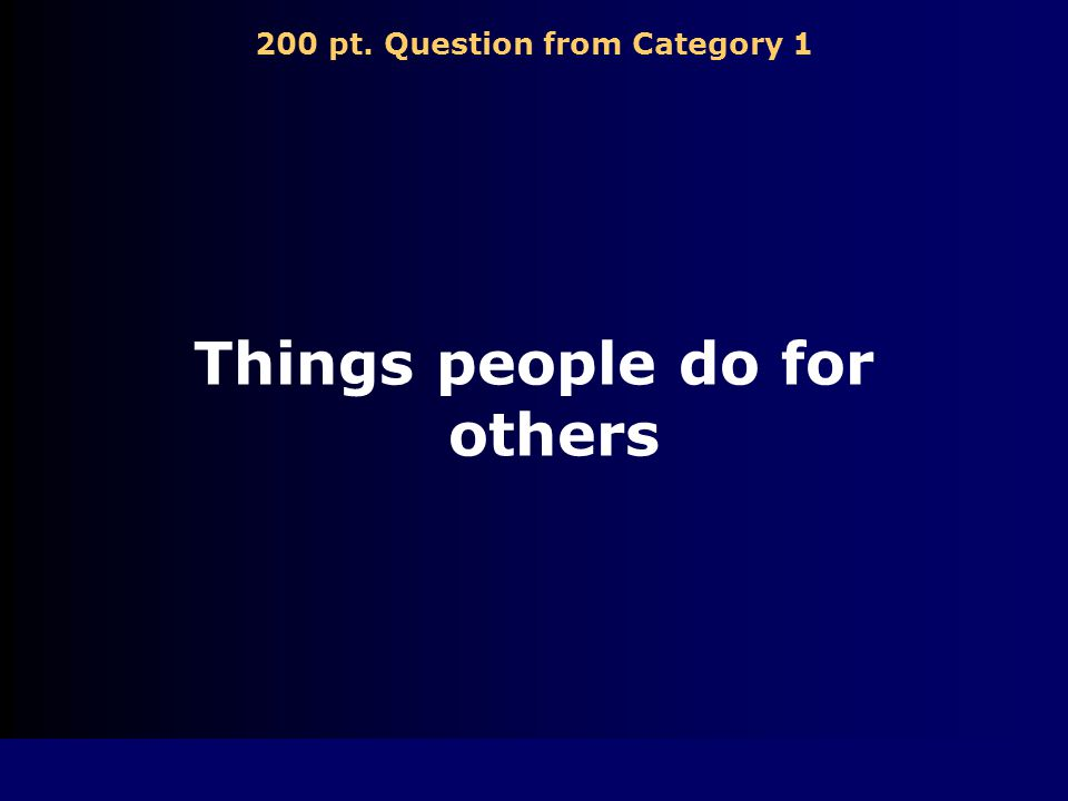 200 pt. Question from Category 1 Things people do for others