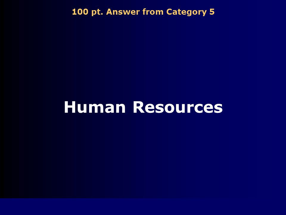 100 pt. Question from Category 5 _________ resources are the people that work to produce goods or to provide services