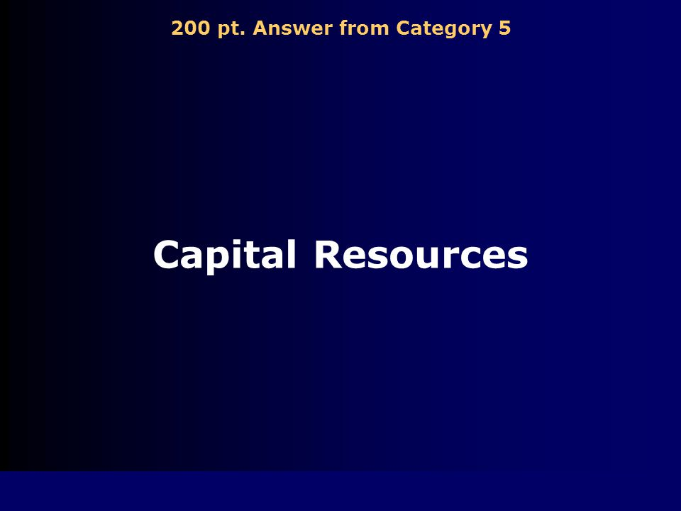 200 pt. Question from Category 5 Money or other things used to make goods or perform services are ________ resources.