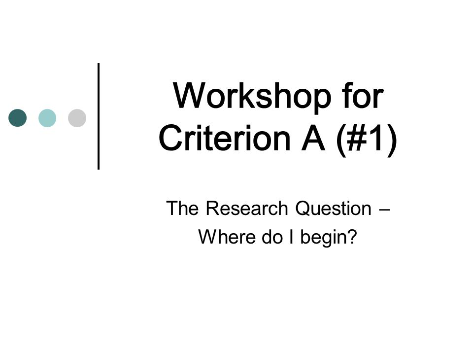 Workshop for Criterion A (#1) The Research Question – Where do I begin