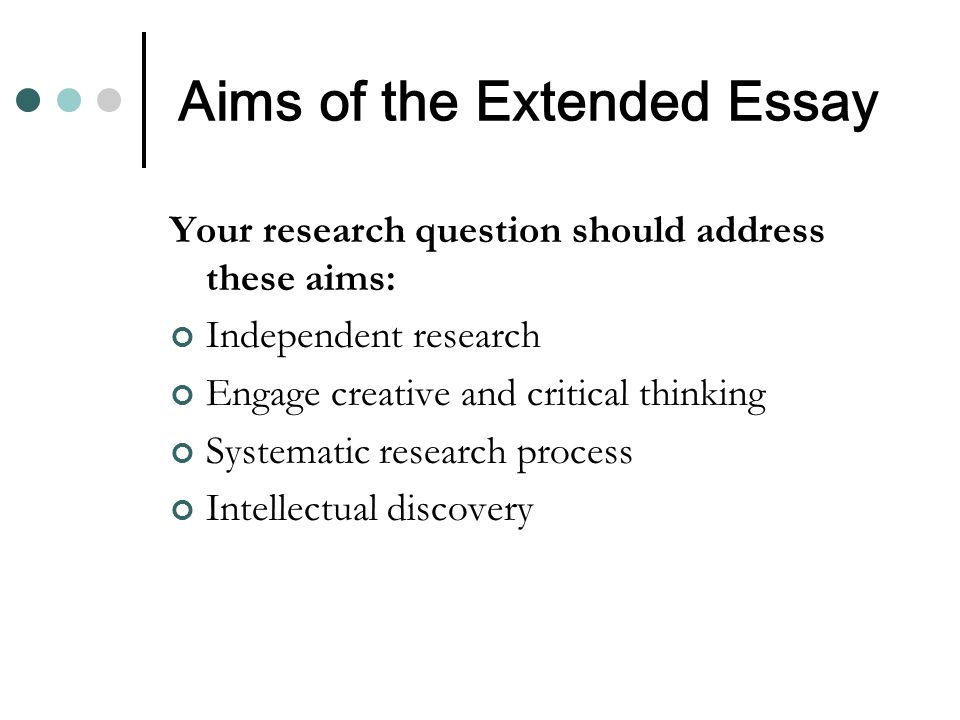 Aims of the Extended Essay Your research question should address these aims: Independent research Engage creative and critical thinking Systematic research process Intellectual discovery