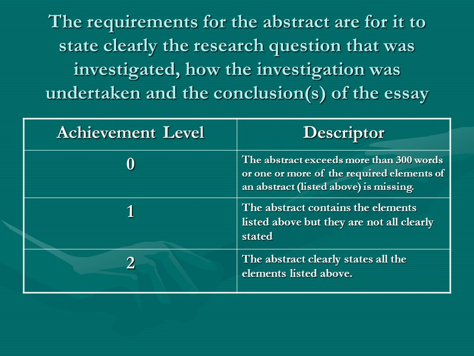The requirements for the abstract are for it to state clearly the research question that was investigated, how the investigation was undertaken and the conclusion(s) of the essay Achievement Level Descriptor 0 The abstract exceeds more than 300 words or one or more of the required elements of an abstract (listed above) is missing.