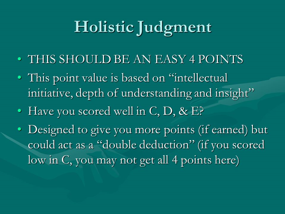 Holistic Judgment THIS SHOULD BE AN EASY 4 POINTSTHIS SHOULD BE AN EASY 4 POINTS This point value is based on intellectual initiative, depth of understanding and insight This point value is based on intellectual initiative, depth of understanding and insight Have you scored well in C, D, & E Have you scored well in C, D, & E.