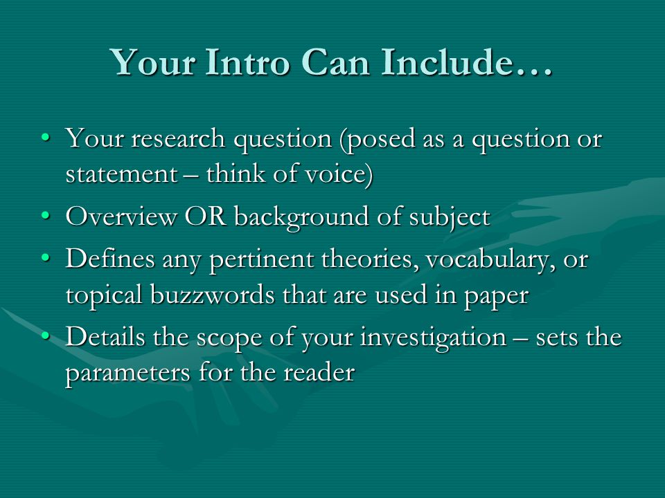Your Intro Can Include… Your research question (posed as a question or statement – think of voice)Your research question (posed as a question or statement – think of voice) Overview OR background of subjectOverview OR background of subject Defines any pertinent theories, vocabulary, or topical buzzwords that are used in paperDefines any pertinent theories, vocabulary, or topical buzzwords that are used in paper Details the scope of your investigation – sets the parameters for the readerDetails the scope of your investigation – sets the parameters for the reader