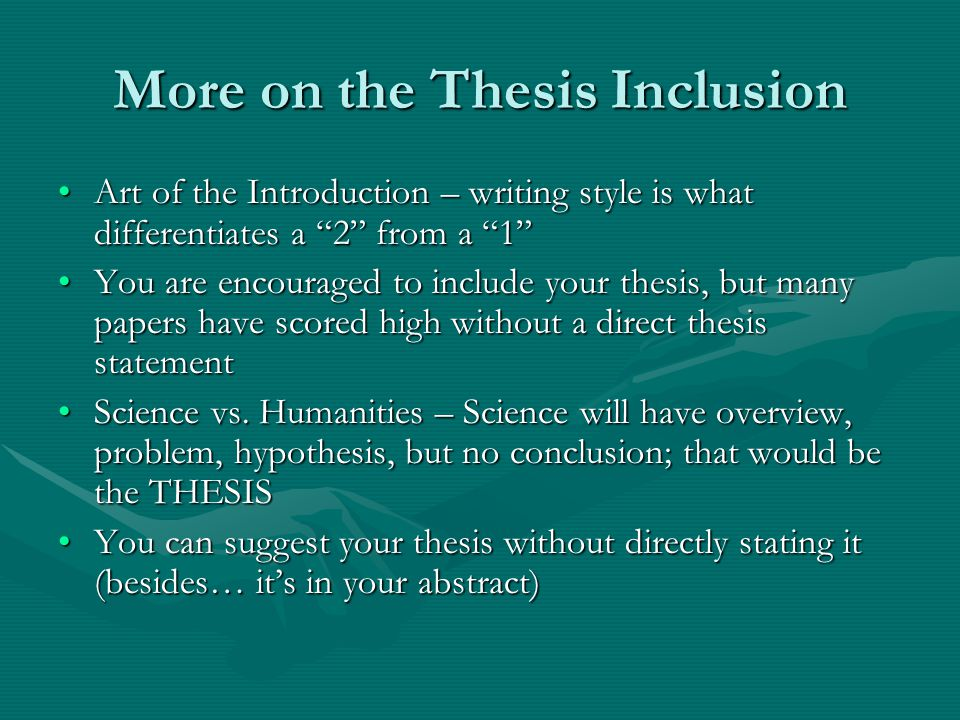 More on the Thesis Inclusion Art of the Introduction – writing style is what differentiates a 2 from a 1 Art of the Introduction – writing style is what differentiates a 2 from a 1 You are encouraged to include your thesis, but many papers have scored high without a direct thesis statementYou are encouraged to include your thesis, but many papers have scored high without a direct thesis statement Science vs.