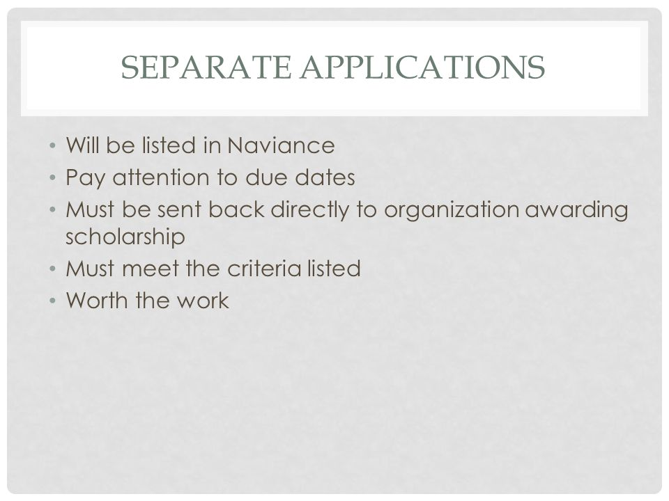 SEPARATE APPLICATIONS Will be listed in Naviance Pay attention to due dates Must be sent back directly to organization awarding scholarship Must meet the criteria listed Worth the work
