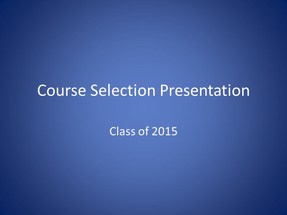 Course Selection Presentation Class of 2015