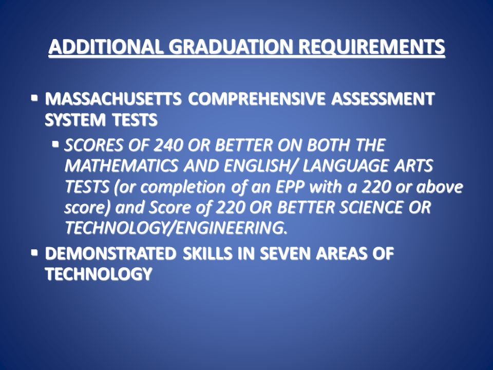 ADDITIONAL GRADUATION REQUIREMENTS  MASSACHUSETTS COMPREHENSIVE ASSESSMENT SYSTEM TESTS  SCORES OF 240 OR BETTER ON BOTH THE MATHEMATICS AND ENGLISH/ LANGUAGE ARTS TESTS (or completion of an EPP with a 220 or above score) and Score of 220 OR BETTER SCIENCE OR TECHNOLOGY/ENGINEERING.