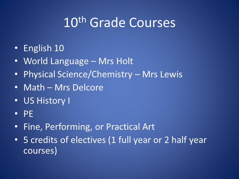 10 th Grade Courses English 10 World Language – Mrs Holt Physical Science/Chemistry – Mrs Lewis Math – Mrs Delcore US History I PE Fine, Performing, or Practical Art 5 credits of electives (1 full year or 2 half year courses)