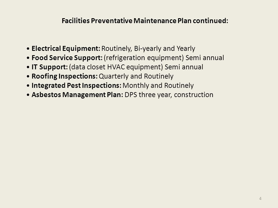 Facilities Preventative Maintenance Plan continued: Electrical Equipment: Routinely, Bi-yearly and Yearly Food Service Support: (refrigeration equipment) Semi annual IT Support: (data closet HVAC equipment) Semi annual Roofing Inspections: Quarterly and Routinely Integrated Pest Inspections: Monthly and Routinely Asbestos Management Plan: DPS three year, construction 4