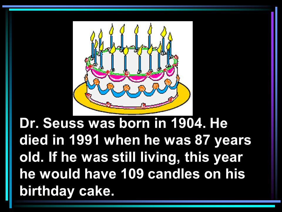 Dr. Seuss was born in 1904. He died in 1991 when he was 87 years old.