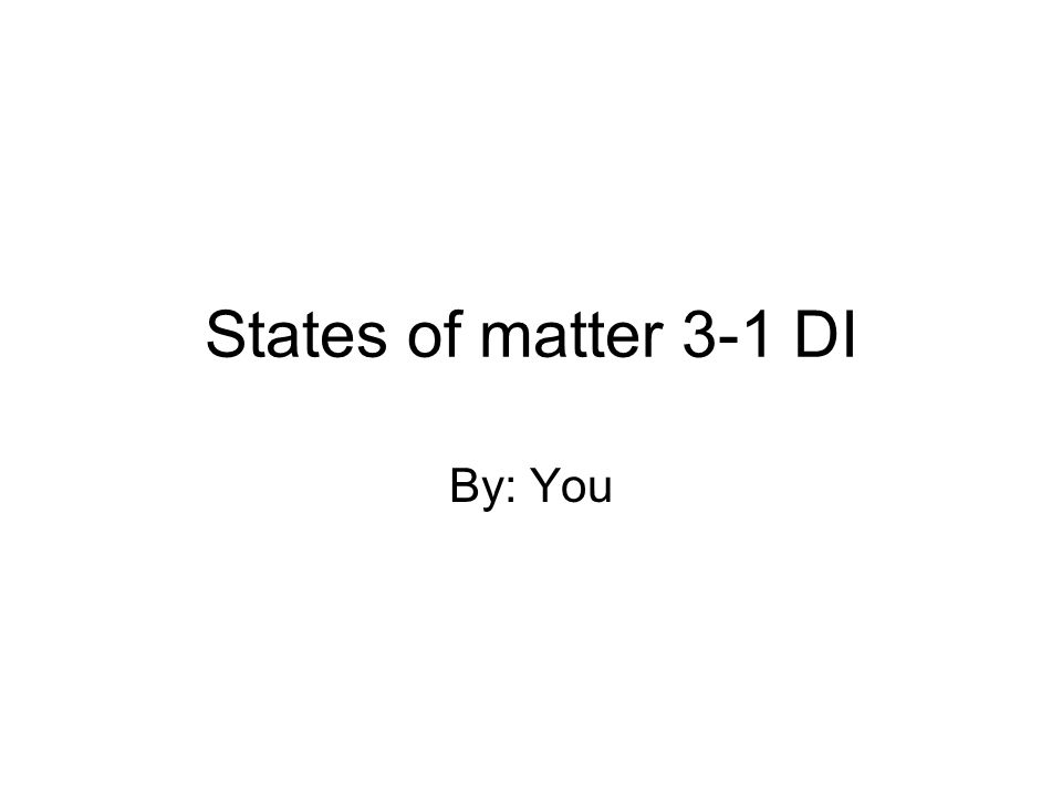 States of matter 3-1 DI By: You