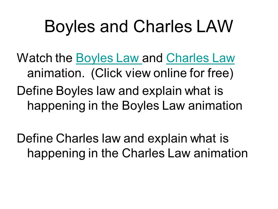Boyles and Charles LAW Watch the Boyles Law and Charles Law animation. (Click view online for free)Boyles Law Charles Law Define Boyles law and explai