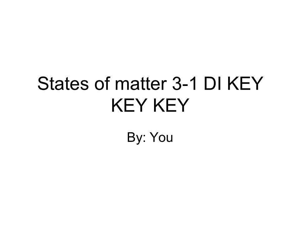 States of matter 3-1 DI KEY KEY KEY By: You
