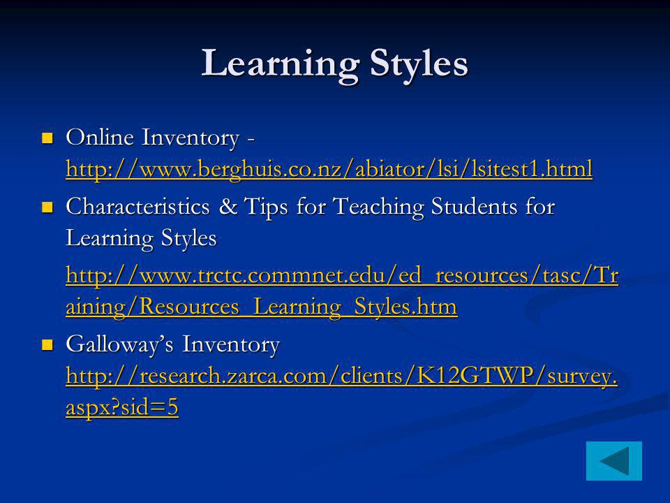 Learning Styles Online Inventory - http://www.berghuis.co.nz/abiator/lsi/lsitest1.html Online Inventory - http://www.berghuis.co.nz/abiator/lsi/lsitest1.html http://www.berghuis.co.nz/abiator/lsi/lsitest1.html Characteristics & Tips for Teaching Students for Learning Styles Characteristics & Tips for Teaching Students for Learning Styles http://www.trctc.commnet.edu/ed_resources/tasc/Tr aining/Resources_Learning_Styles.htm http://www.trctc.commnet.edu/ed_resources/tasc/Tr aining/Resources_Learning_Styles.htm Galloway's Inventory http://research.zarca.com/clients/K12GTWP/survey.