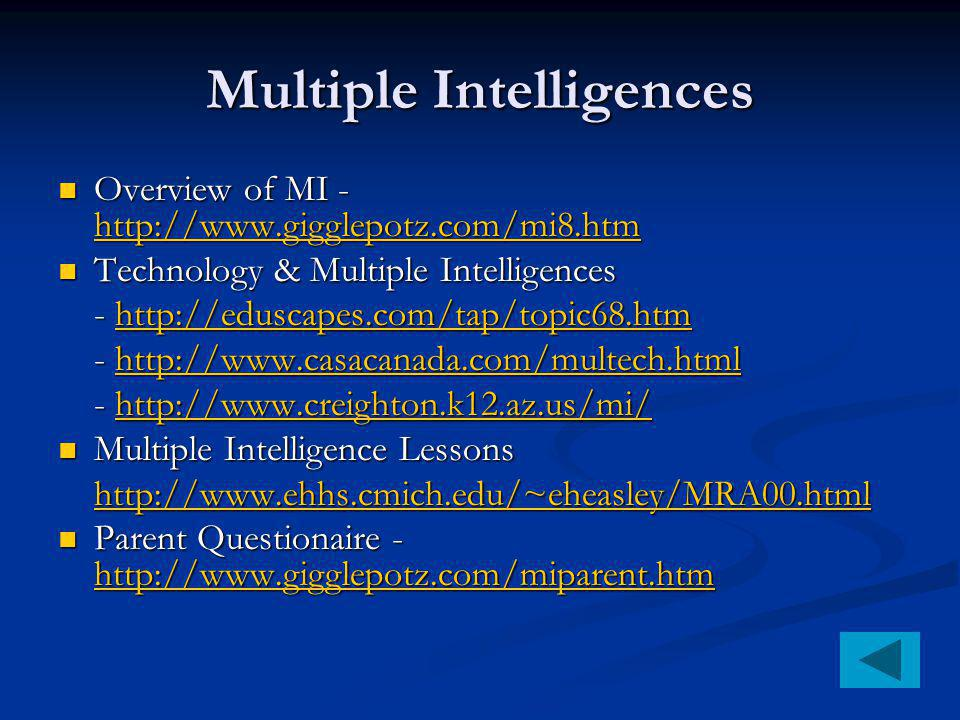 Multiple Intelligences Overview of MI - http://www.gigglepotz.com/mi8.htm Overview of MI - http://www.gigglepotz.com/mi8.htm http://www.gigglepotz.com/mi8.htm Technology & Multiple Intelligences Technology & Multiple Intelligences - http://eduscapes.com/tap/topic68.htm http://eduscapes.com/tap/topic68.htm - http://www.casacanada.com/multech.html http://www.casacanada.com/multech.html - http://www.creighton.k12.az.us/mi/ http://www.creighton.k12.az.us/mi/ Multiple Intelligence Lessons Multiple Intelligence Lessons http://www.ehhs.cmich.edu/~eheasley/MRA00.html Parent Questionaire - http://www.gigglepotz.com/miparent.htm Parent Questionaire - http://www.gigglepotz.com/miparent.htm http://www.gigglepotz.com/miparent.htm