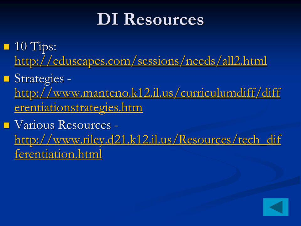 DI Resources 10 Tips: http://eduscapes.com/sessions/needs/all2.html 10 Tips: http://eduscapes.com/sessions/needs/all2.html http://eduscapes.com/sessions/needs/all2.html Strategies - http://www.manteno.k12.il.us/curriculumdiff/diff erentiationstrategies.htm Strategies - http://www.manteno.k12.il.us/curriculumdiff/diff erentiationstrategies.htm http://www.manteno.k12.il.us/curriculumdiff/diff erentiationstrategies.htm http://www.manteno.k12.il.us/curriculumdiff/diff erentiationstrategies.htm Various Resources - http://www.riley.d21.k12.il.us/Resources/tech_dif ferentiation.html Various Resources - http://www.riley.d21.k12.il.us/Resources/tech_dif ferentiation.html http://www.riley.d21.k12.il.us/Resources/tech_dif ferentiation.html http://www.riley.d21.k12.il.us/Resources/tech_dif ferentiation.html