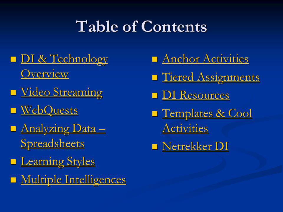 Table of Contents DI & Technology Overview DI & Technology Overview DI & Technology Overview DI & Technology Overview Video Streaming Video Streaming Video Streaming Video Streaming WebQuests WebQuests WebQuests Analyzing Data – Spreadsheets Analyzing Data – Spreadsheets Analyzing Data – Spreadsheets Analyzing Data – Spreadsheets Learning Styles Learning Styles Learning Styles Learning Styles Multiple Intelligences Multiple Intelligences Multiple Intelligences Multiple Intelligences Anchor Activities Anchor Activities Tiered Assignments Tiered Assignments DI Resources DI Resources Templates & Cool Activities Templates & Cool Activities Netrekker DI Netrekker DI