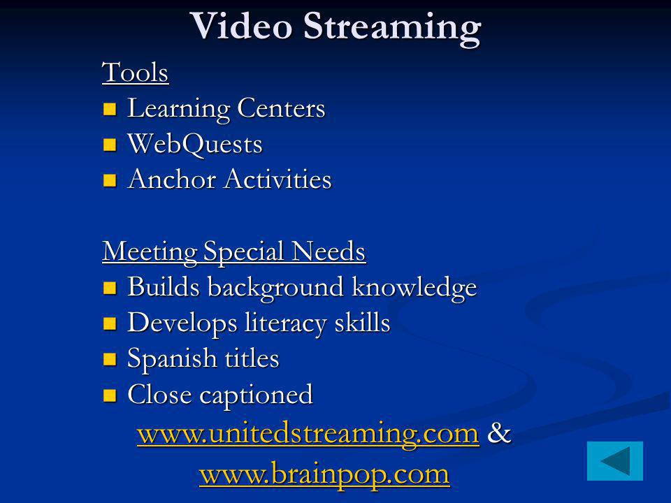 Video Streaming Tools Learning Centers Learning Centers WebQuests WebQuests Anchor Activities Anchor Activities Meeting Special Needs Builds background knowledge Builds background knowledge Develops literacy skills Develops literacy skills Spanish titles Spanish titles Close captioned Close captioned   &