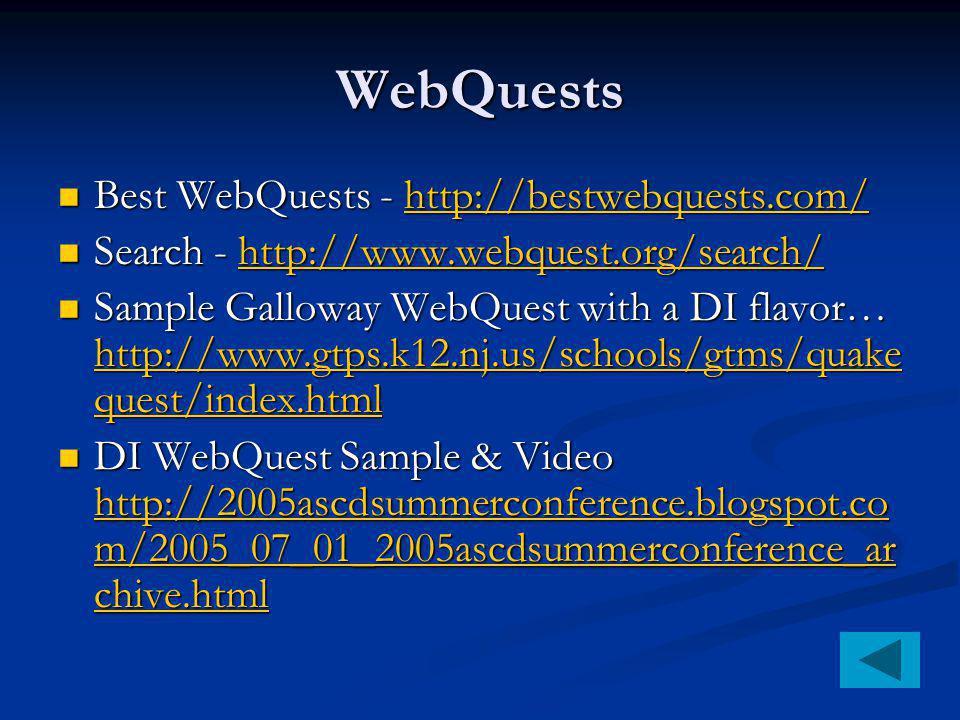 WebQuests Best WebQuests - http://bestwebquests.com/ Best WebQuests - http://bestwebquests.com/http://bestwebquests.com/ Search - http://www.webquest.org/search/ Search - http://www.webquest.org/search/http://www.webquest.org/search/ Sample Galloway WebQuest with a DI flavor… http://www.gtps.k12.nj.us/schools/gtms/quake quest/index.html Sample Galloway WebQuest with a DI flavor… http://www.gtps.k12.nj.us/schools/gtms/quake quest/index.html http://www.gtps.k12.nj.us/schools/gtms/quake quest/index.html http://www.gtps.k12.nj.us/schools/gtms/quake quest/index.html DI WebQuest Sample & Video http://2005ascdsummerconference.blogspot.co m/2005_07_01_2005ascdsummerconference_ar chive.html DI WebQuest Sample & Video http://2005ascdsummerconference.blogspot.co m/2005_07_01_2005ascdsummerconference_ar chive.html http://2005ascdsummerconference.blogspot.co m/2005_07_01_2005ascdsummerconference_ar chive.html http://2005ascdsummerconference.blogspot.co m/2005_07_01_2005ascdsummerconference_ar chive.html