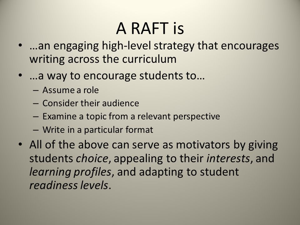 A RAFT is …an engaging high-level strategy that encourages writing across the curriculum …a way to encourage students to… – Assume a role – Consider their audience – Examine a topic from a relevant perspective – Write in a particular format All of the above can serve as motivators by giving students choice, appealing to their interests, and learning profiles, and adapting to student readiness levels.