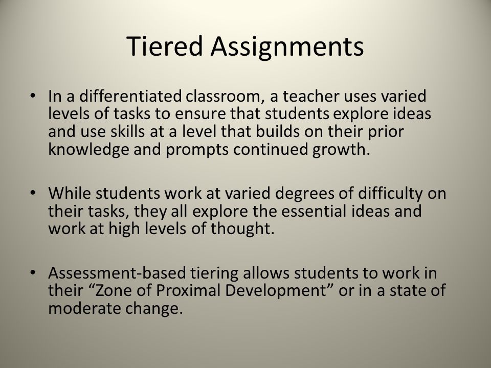 Tiered Assignments In a differentiated classroom, a teacher uses varied levels of tasks to ensure that students explore ideas and use skills at a level that builds on their prior knowledge and prompts continued growth.