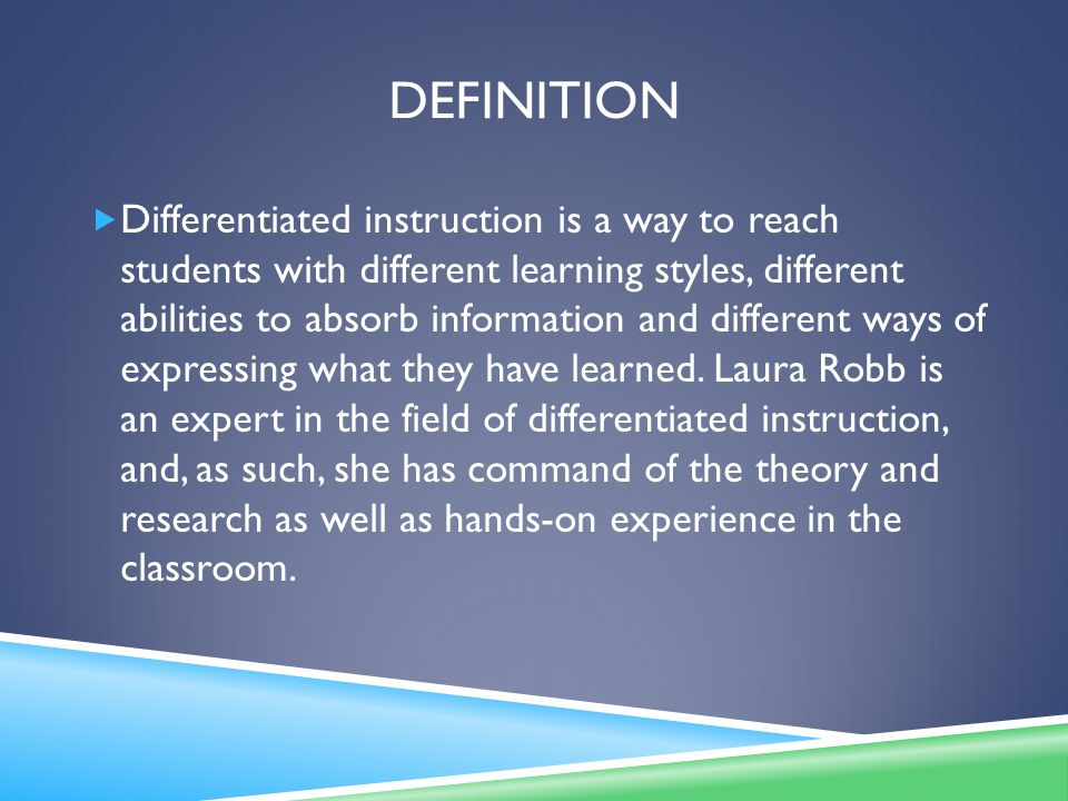DEFINITION  Differentiated instruction is a way to reach students with different learning styles, different abilities to absorb information and different ways of expressing what they have learned.