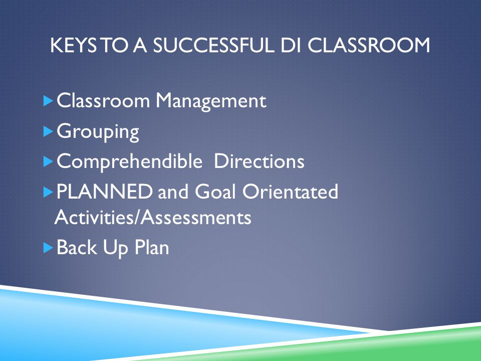 KEYS TO A SUCCESSFUL DI CLASSROOM  Classroom Management  Grouping  Comprehendible Directions  PLANNED and Goal Orientated Activities/Assessments  Back Up Plan