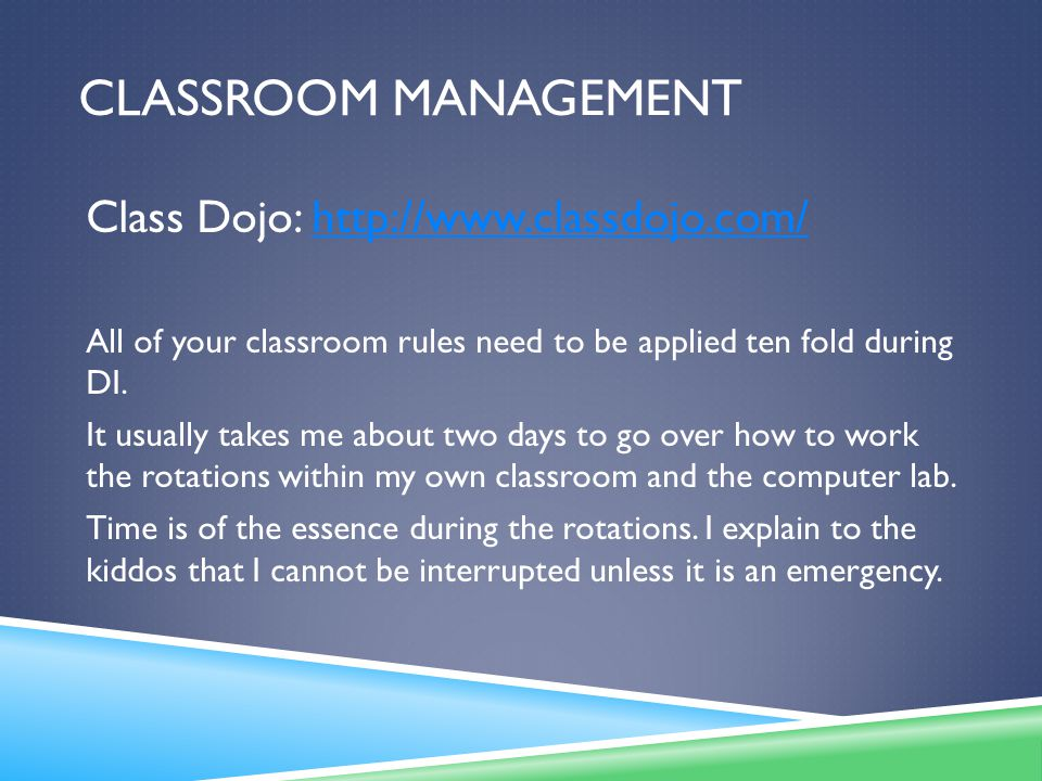 CLASSROOM MANAGEMENT Class Dojo: http://www.classdojo.com/http://www.classdojo.com/ All of your classroom rules need to be applied ten fold during DI.