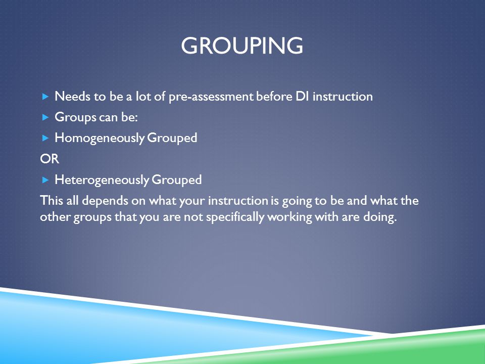 GROUPING  Needs to be a lot of pre-assessment before DI instruction  Groups can be:  Homogeneously Grouped OR  Heterogeneously Grouped This all depends on what your instruction is going to be and what the other groups that you are not specifically working with are doing.