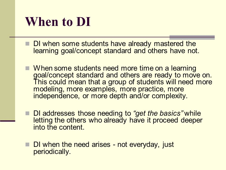 When to DI DI when some students have already mastered the learning goal/concept standard and others have not. When some students need more time on a