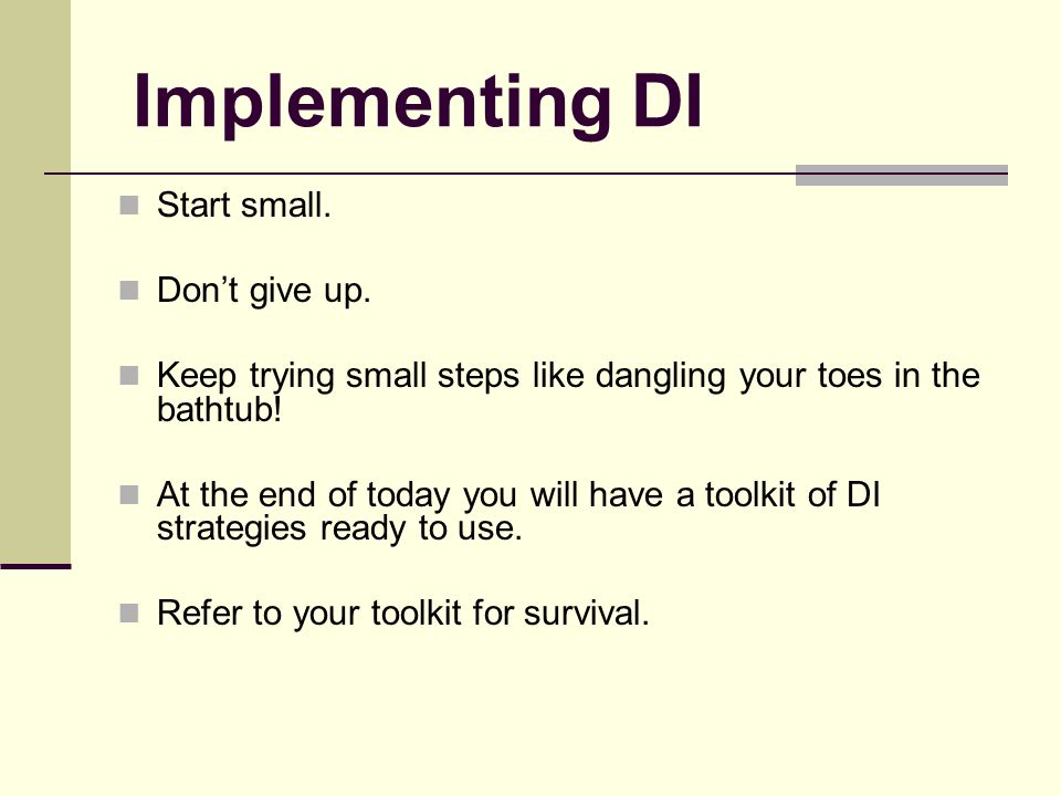 Implementing DI Start small. Don't give up. Keep trying small steps like dangling your toes in the bathtub! At the end of today you will have a toolki