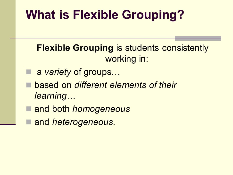 General Principles of Flexible Grouping Vary groups frequently enough that there is no stigma attached to one particular formation Group size under 4 is ideal to ensure that all students in the group participate Be conscious of conferring status to all students Assign roles within the group to facilitate the management of the group Debrief with students (collectively, individually) about the group dynamics, process Set management procedures in place to ensure smooth working of teams