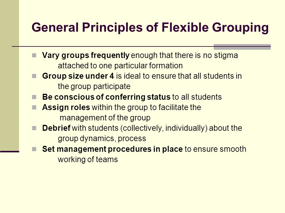 General Principles of Flexible Grouping Vary groups frequently enough that there is no stigma attached to one particular formation Group size under 4