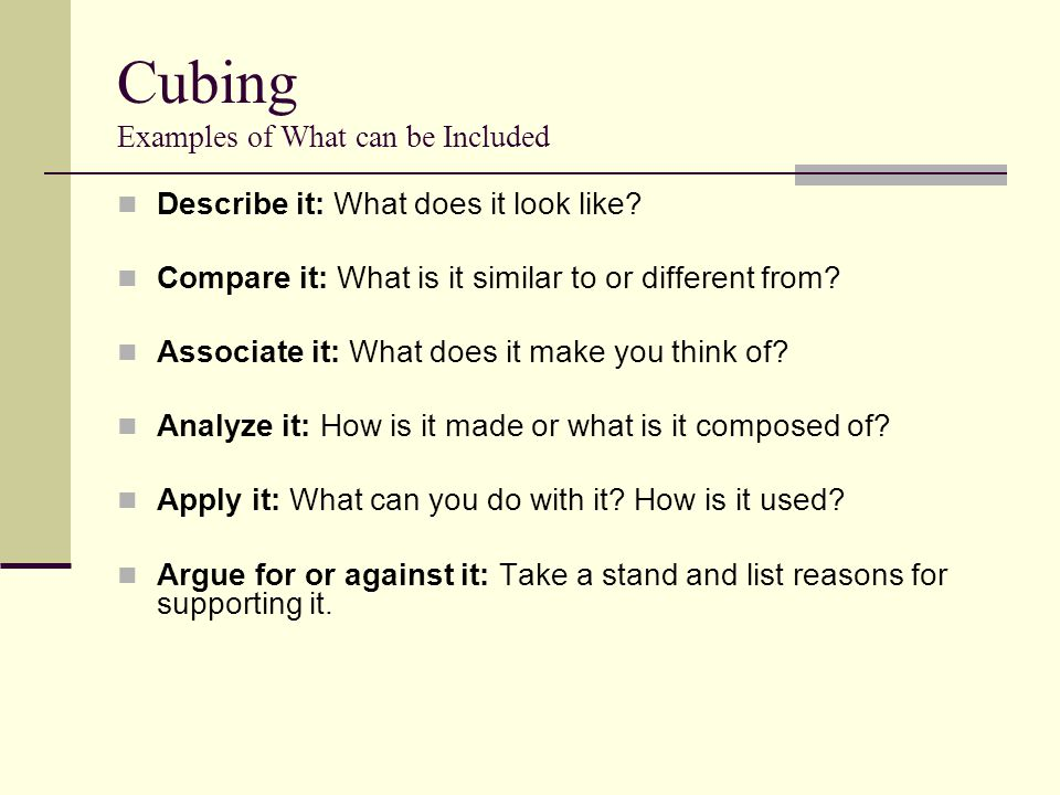 Cubing Examples of What can be Included Describe it: What does it look like? Compare it: What is it similar to or different from? Associate it: What d