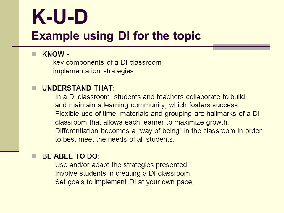 K-U-D Example using DI for the topic KNOW - key components of a DI classroom implementation strategies UNDERSTAND THAT: In a DI classroom, students an
