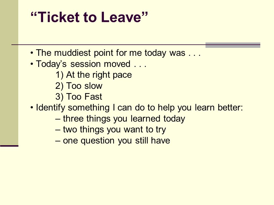"""""""Ticket to Leave"""" The muddiest point for me today was... Today's session moved... 1) At the right pace 2) Too slow 3) Too Fast Identify something I ca"""
